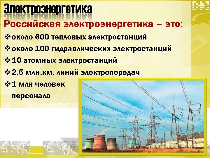 Российская электроэнергетика – это: v около 600 тепловых электростанций v около 100 гидравлических электростанций