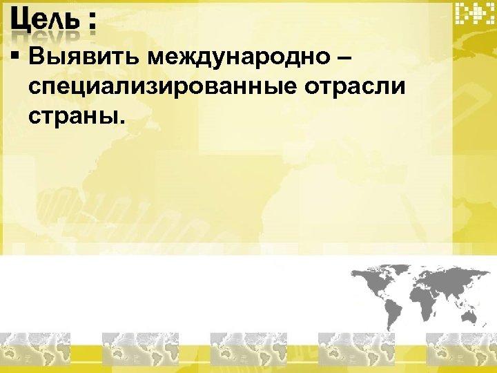 § Выявить международно – специализированные отрасли страны.