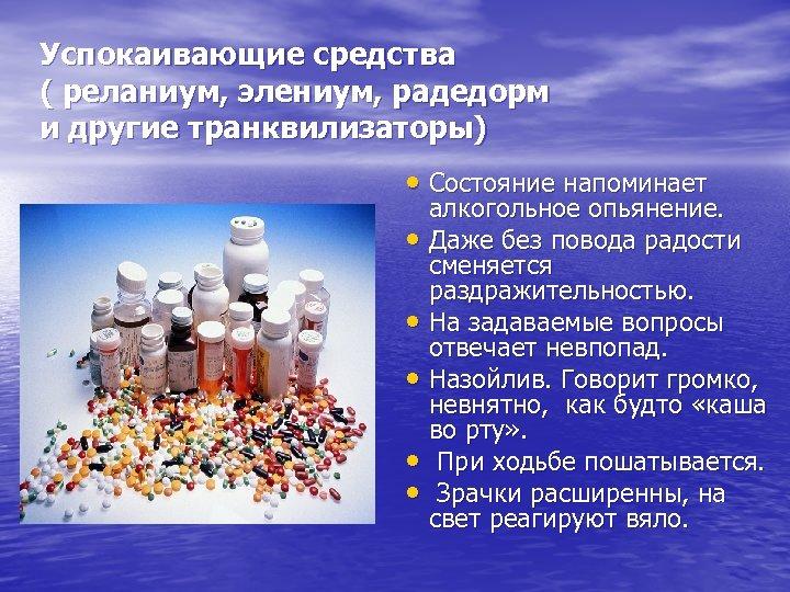 Успокаивающие средства ( реланиум, элениум, радедорм и другие транквилизаторы) • Состояние напоминает алкогольное опьянение.