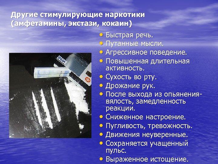 Другие стимулирующие наркотики (амфетамины, экстази, кокаин) • Быстрая речь. • Путанные мысли. • Агрессивное
