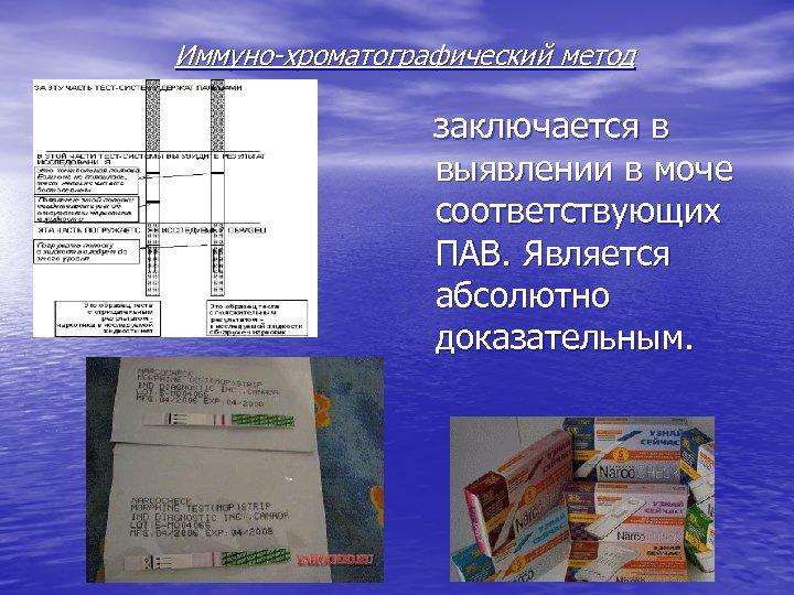 Иммуно-хроматографический метод заключается в выявлении в моче соответствующих ПАВ. Является абсолютно доказательным.