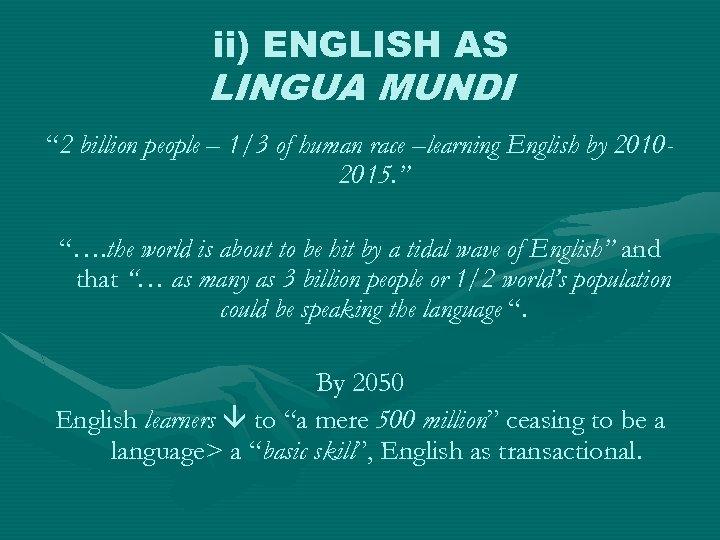"""ii) ENGLISH AS LINGUA MUNDI """" 2 billion people – 1/3 of human race"""
