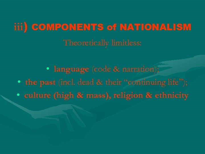 iii) COMPONENTS of NATIONALISM Theoretically limitless: • language (code & narration); • the past