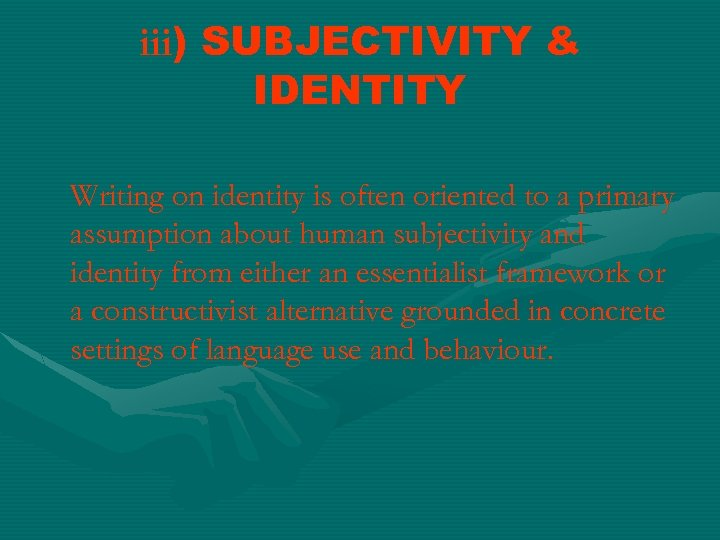 iii) SUBJECTIVITY & IDENTITY Writing on identity is often oriented to a primary assumption