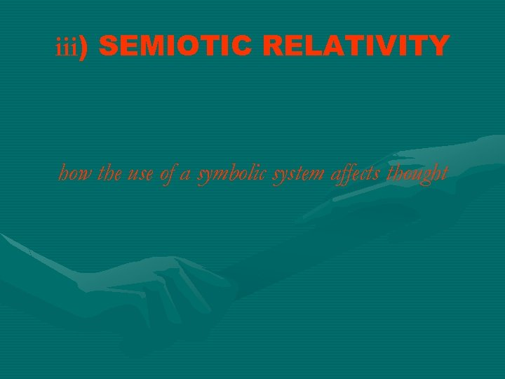 iii) SEMIOTIC RELATIVITY how the use of a symbolic system affects thought