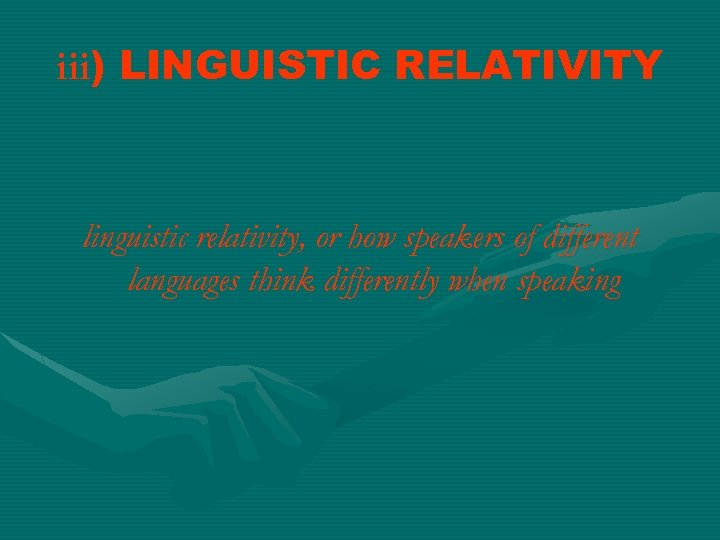 iii) LINGUISTIC RELATIVITY linguistic relativity, or how speakers of different languages think differently when