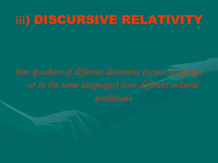 iii) DISCURSIVE RELATIVITY how speakers of different discourses (across languages or in the same