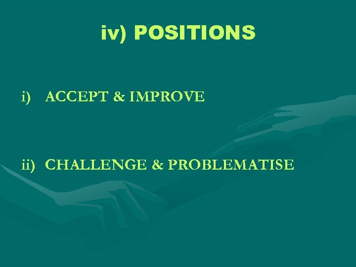 iv) POSITIONS i) ACCEPT & IMPROVE ii) CHALLENGE & PROBLEMATISE