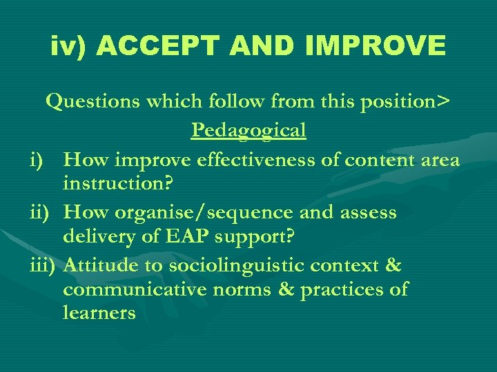 iv) ACCEPT AND IMPROVE Questions which follow from this position> Pedagogical i) How improve