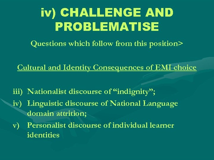iv) CHALLENGE AND PROBLEMATISE Questions which follow from this position> Cultural and Identity Consequences