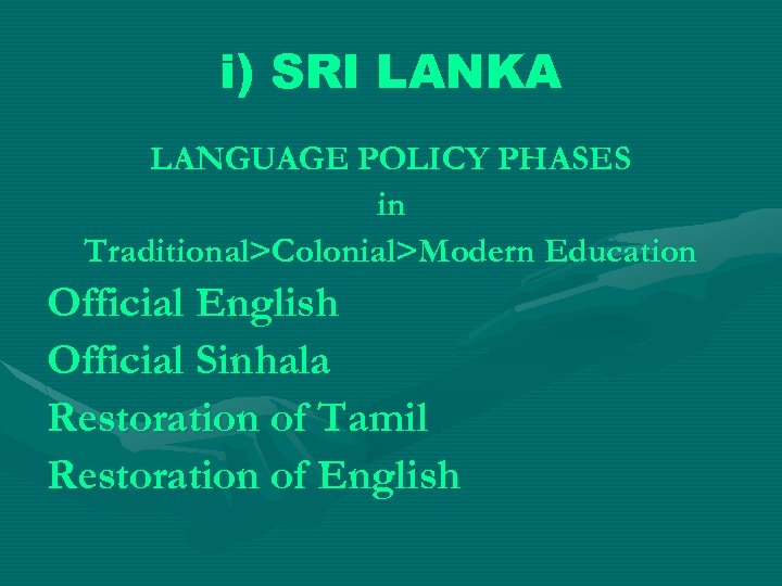i) SRI LANKA LANGUAGE POLICY PHASES in Traditional>Colonial>Modern Education Official English Official Sinhala Restoration