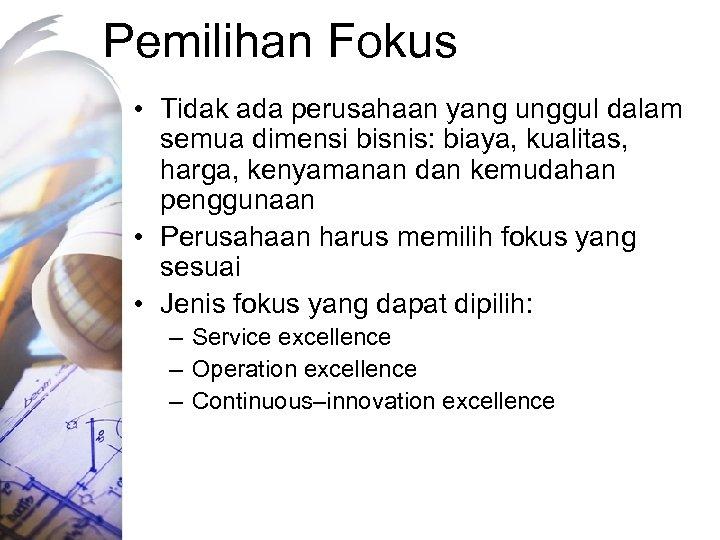 Pemilihan Fokus • Tidak ada perusahaan yang unggul dalam semua dimensi bisnis: biaya, kualitas,