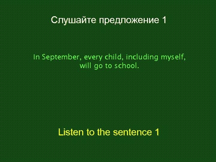 Слушайте предложение 1 In September, every child, including myself, will go to school. Listen