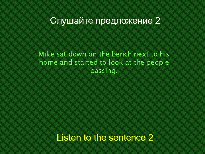 Слушайте предложение 2 Mike sat down on the bench next to his home and