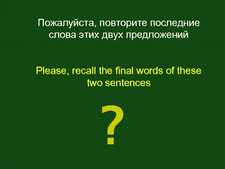 Пожалуйста, повторите последние слова этих двух предложений Please, recall the final words of these