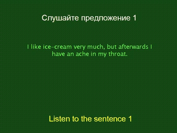 Слушайте предложение 1 I like ice-cream very much, but afterwards I have an ache