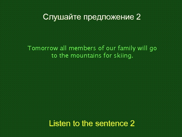 Слушайте предложение 2 Tomorrow all members of our family will go to the mountains