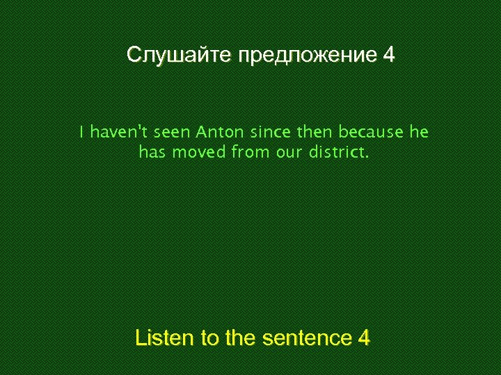 Слушайте предложение 4 I haven't seen Anton since then because he has moved from