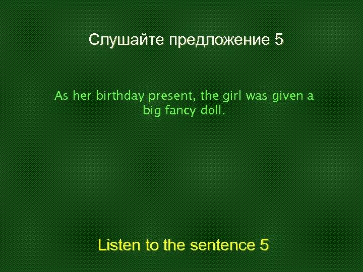 Слушайте предложение 5 As her birthday present, the girl was given a big fancy