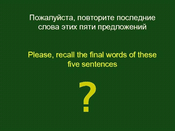 Пожалуйста, повторите последние слова этих пяти предложений Please, recall the final words of these