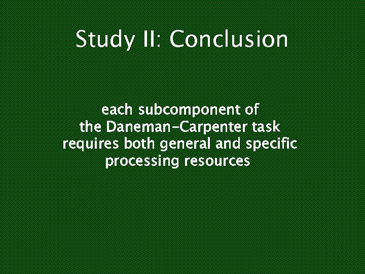 Study II: Conclusion each subcomponent of the Daneman-Carpenter task requires both general and specific