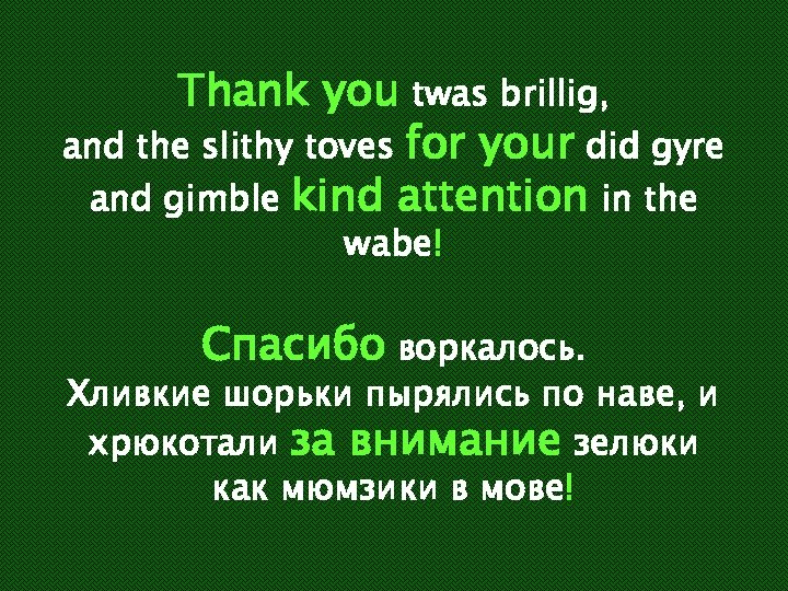 Thank you twas brillig, and the slithy toves for your did gyre and gimble
