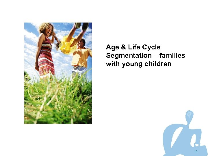 Age & Life Cycle Segmentation – families with young children 13
