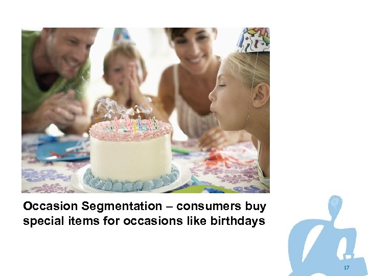 Occasion Segmentation – consumers buy special items for occasions like birthdays 17