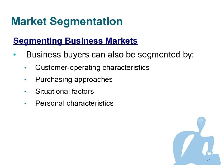 Market Segmentation Segmenting Business Markets • Business buyers can also be segmented by: •