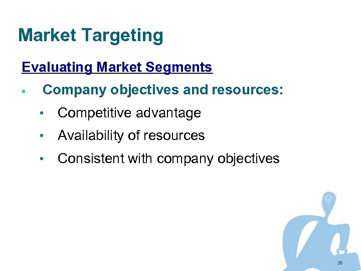 Market Targeting Evaluating Market Segments Company objectives and resources: • Competitive advantage • Availability