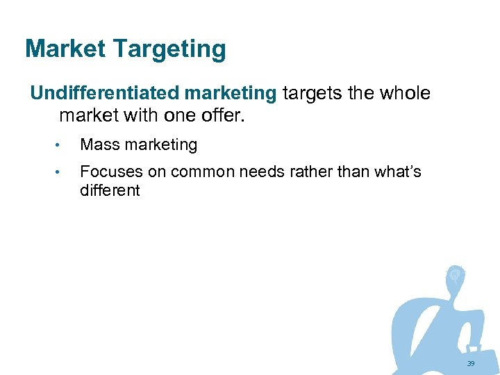 Market Targeting Undifferentiated marketing targets the whole market with one offer. • Mass marketing