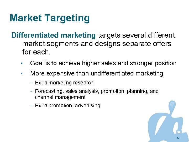 Market Targeting Differentiated marketing targets several different market segments and designs separate offers for