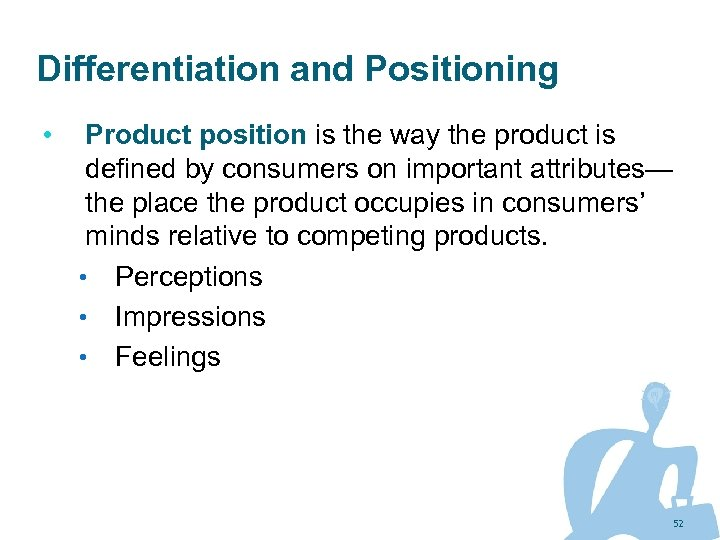 Differentiation and Positioning • Product position is the way the product is defined by