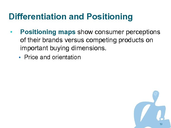 Differentiation and Positioning • Positioning maps show consumer perceptions of their brands versus competing