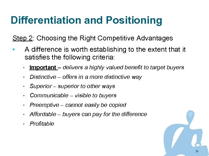 Differentiation and Positioning Step 2: Choosing the Right Competitive Advantages • A difference is