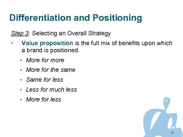 Differentiation and Positioning Step 3: Selecting an Overall Strategy • Value proposition is the