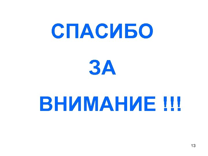 СПАСИБО ЗА ВНИМАНИЕ !!! 13
