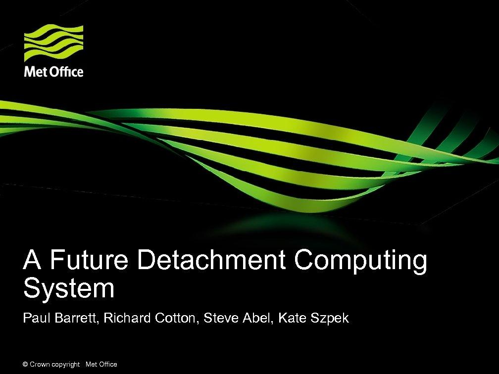A Future Detachment Computing System Paul Barrett, Richard Cotton, Steve Abel, Kate Szpek ©