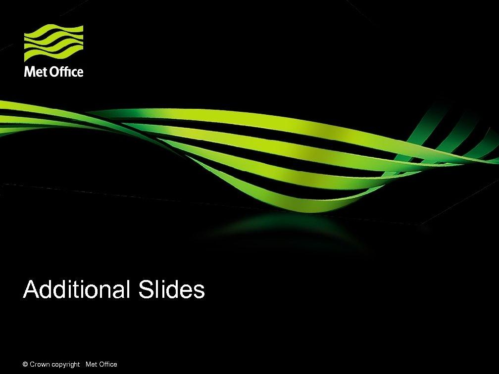 Additional Slides © Crown copyright Met Office