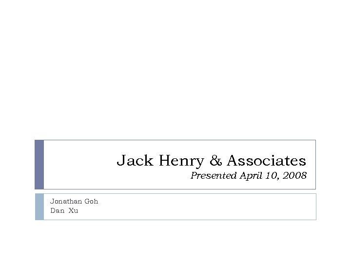 Jack Henry & Associates Presented April 10, 2008 Jonathan Goh Dan Xu