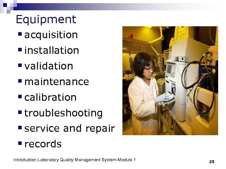 Equipment § acquisition § installation § validation § maintenance § calibration § troubleshooting §
