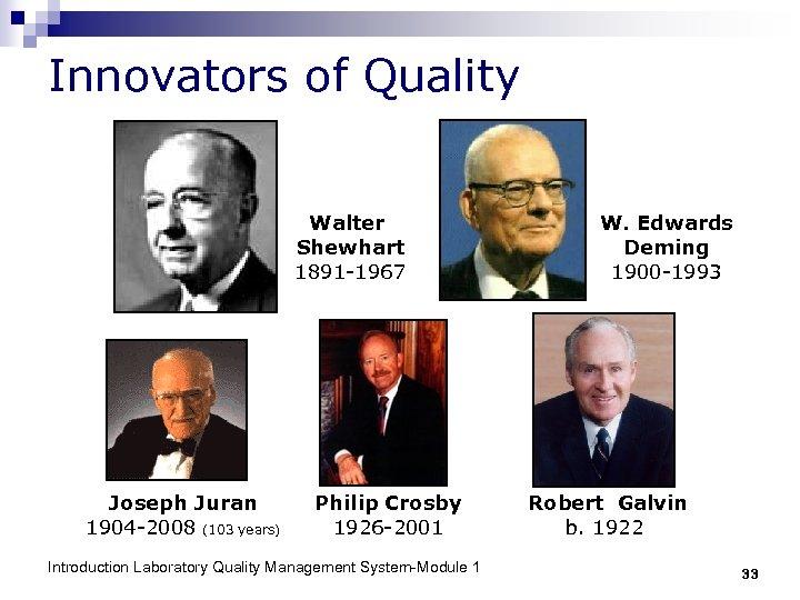Innovators of Quality Walter Shewhart 1891 -1967 Joseph Juran 1904 -2008 (103 years) Philip