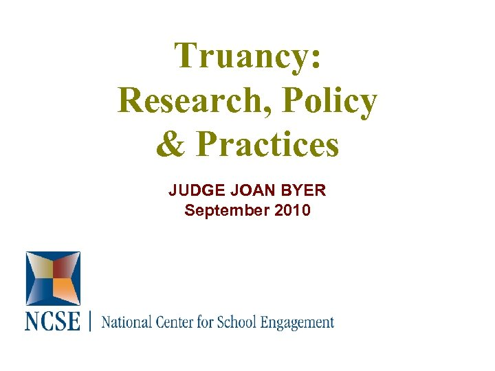 Truancy: Research, Policy & Practices JUDGE JOAN BYER September 2010