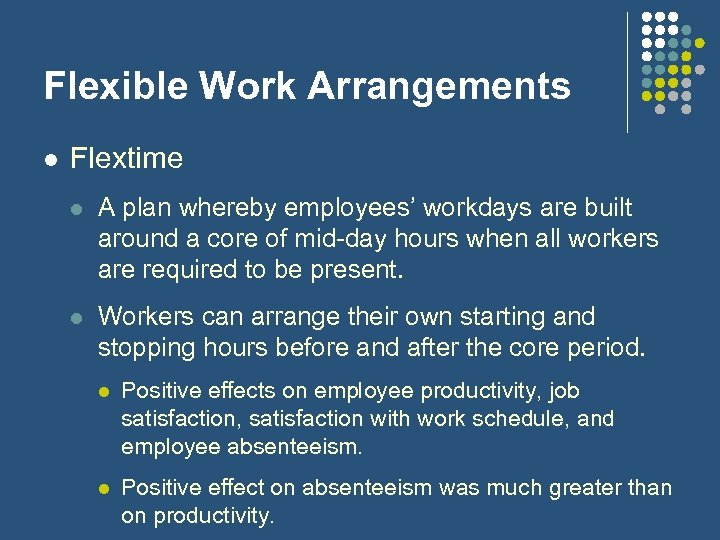 four flexible work arrangement Flexible work arrangements allow employees to alter, on a temporary or permanent basis, their work schedule, the number of hours they work or the location where they do their work, or to take leave from work to meet responsibilities outside of work.