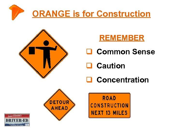 ORANGE is for Construction REMEMBER q Common Sense q Caution q Concentration