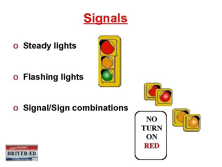 Signals o Steady lights o Flashing lights o Signal/Sign combinations NO TURN ON RED