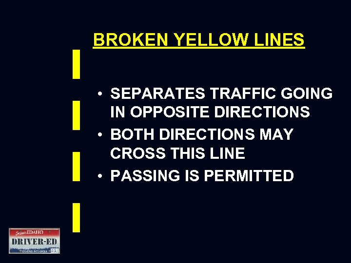 BROKEN YELLOW LINES • SEPARATES TRAFFIC GOING IN OPPOSITE DIRECTIONS • BOTH DIRECTIONS MAY