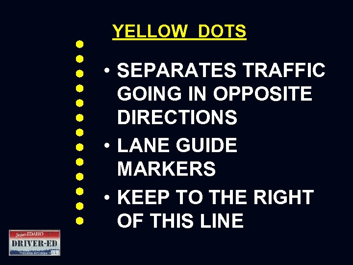 YELLOW DOTS • SEPARATES TRAFFIC GOING IN OPPOSITE DIRECTIONS • LANE GUIDE MARKERS •