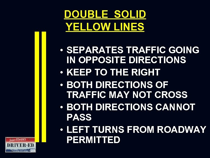 DOUBLE SOLID YELLOW LINES • SEPARATES TRAFFIC GOING IN OPPOSITE DIRECTIONS • KEEP TO