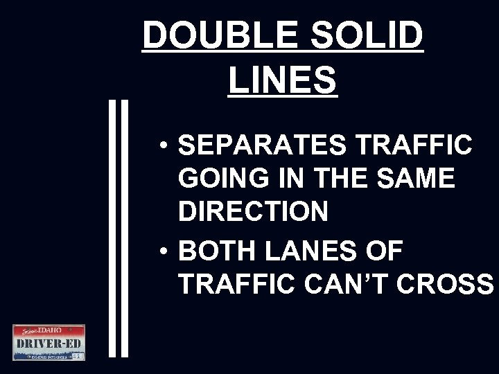DOUBLE SOLID LINES • SEPARATES TRAFFIC GOING IN THE SAME DIRECTION • BOTH LANES